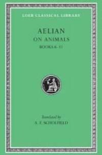On Animals: Aelian: On the Characteristics of Animals, Volume II, Books 6-11 (Loeb Classical...