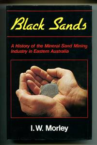 Black Sands: A History of the Mineral Sand Mining Industry in Eastern Australia by I. W. Morley - Hardcover - Signed - 1981 - from Don Wood Bookseller (SKU: 2064)