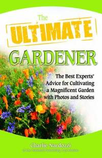 The Ultimate Gardener : The Best Experts' Advice for Cultivating a Magnificent Garden with Photos...