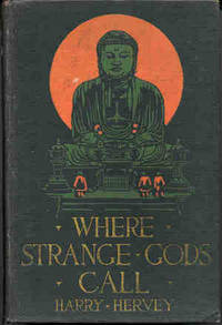 Where Strange Gods Call : Pages Out of the East. [Mid-Pacific; Fire Island; Kingdom of the Clattering Shoes; The Silken Dragon; Shinto; Madame Branch-of-Love; The Heavenly City; I Walk With Loti: A Mood at Nagasaki; Zamboanga; etc]