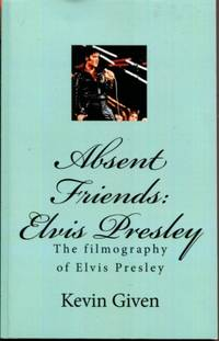 Absent Friends: The Filmography of Elvis Presley by Kevin Given