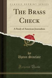 The Brass Check : A Study of American Journalism Classic Reprint