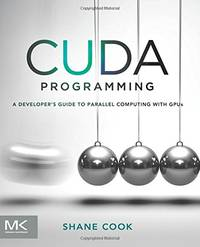 CUDA Programming: A Developer's Guide to Parallel Computing with GPUs (Applications of Gpu...