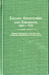 English Adventurers and Emigrants, 1661-1733: Abstracts of Examinations in the High Court of Admirality with Reference to Colonial America