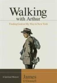 Walking with Arthur : Finding God on My Way to New York [a Spiritual Memoir]