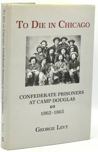 TO DIE IN CHICAGO: Confederate Prisioners at Camp Douglas 1862-1865