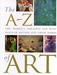 The A - Z of Art : The World's Greatest and Most Popular Artists and Their Works