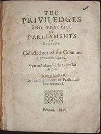 The Priviledges and Practice of Parliaments in England: Collected out of the Commou [sic] Lawes of this Land Seene and allowed by the Learned in the Lawes. Commended to the High Court of Parliament now Assembled
