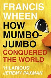 How Mumbo Jumbo Conquered the World: A Short History of Modern Delusions by Wheen Francis