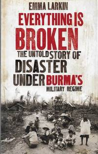 Everything is Broken: The Untold Story of Disaster under Burma\'s Military Regime