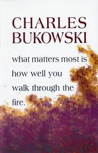 What Matters Most is How Well You Walk Through the Fire by Bukowski, Charles - 2002