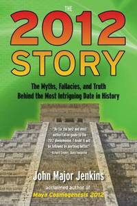 The 2012 Story: The Myths  Fallacies  and Truth Behind the Most Intriguing Date in History