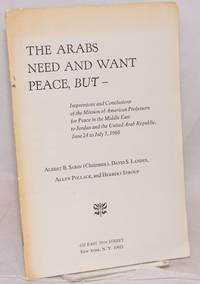 The Arabs need and want peace, but -- Impressions and conclusions of the Mission of American Professors for Peace in the Middle East to Jordan and the United Arab Republic,  June 24 to July 5, 1968