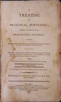 A Treatise on Practical Surveying; Which is Demonstrated from Its First Principles. Wherein Every Thing That is Useful and Curious in That Art, is Fully Considered and Explained: particularly three new and very concise methods for determining the arreas [sic] of right-lined figures arithmetically, or by calculation, as well as the geometrical ones heretofore treated of : the whole illustrated with copper-plates....with alterations and amendments adapted to the use of American surveyors