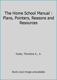 The Home School Manual : Plans, Pointers, Reasons and Resources