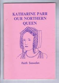 Katharine Parr, Our Northern Queen. The Life and Northern Associations of Queen Katharine Parr, the Last Wife of King Henry VIII