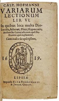 Casp. Hofmanni Variarum Lectionum Lib. VI: In quibus loca multa Dioscoridis, Athenaei, Plinii, Hippocratis, Aristotelis, Galeni, aliorum, quâ illustrantur quâ explicantur. Cum indice locupletissimo.