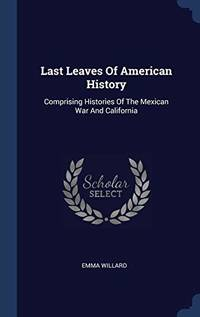 Last Leaves of American History: Comprising Histories of the Mexican War and California