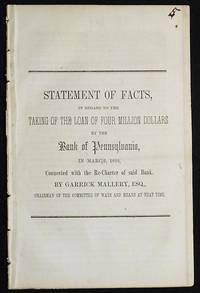Statement of Facts, in regard to the Taking of the Loan of Four Million Dollars by the Bank of Pennsylvania, in March, 1830, Connected with the Re-Charter of said Bank by Garrick Mallery, Chairman of the Committee of Ways and Means at that time