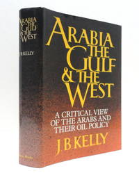 Arabia, the Gulf, and the West: A Critical View of the Arabs and Their Oil Policy by  J.B Kelly - First Edition - 1980 - from The Parnassus BookShop and Biblio.com