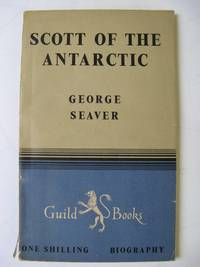 SCOTT OF THE ANTARCTIC: A Study of Character by  George Seaver - Hardcover - Fourth Edition - 1948 - from Polar Books and Biblio.com