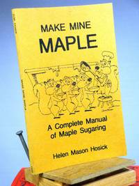 Make Mine Maple: A Complete Manual of Maple Sugaring by Helen Mason Hosick - 1983