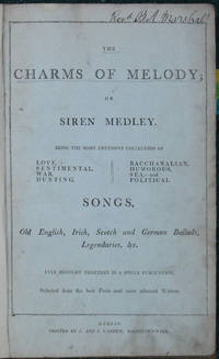 The Charms of Melody; or Siren Medley. Being the Most Extensive Collection of Love, Sentimental, War, Hunting, Bacchanalian, Humorous, Sea, -and Political Songs, Old English, Irish, Scotch and German Ballads, Legendaries, &c. Every Brought Together in a Single Publication. Selected from the Best Poets and most admired Writers.