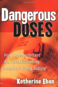 Dangerous Doses: How a Band of Investigators Took on Counterfeiters and Ply Corruption and Made...