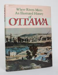 Where Rivers Meet: An Illustrated History of Ottawa by  Courtney C.J Bond - 1st Edition - 1984 - from Minotavros Books (SKU: 005070)