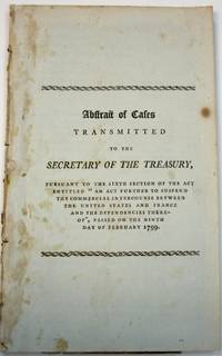 ABSTRACT OF CASES TRANSMITTED TO THE SECRETARY OF THE TREASURY, PURSUANT TO THE SIXTH SECTION OF THE ACT ENTITLED 'AN ACT FURTHER TO SUSPEND THE COMMERCIAL INTERCOURSE BETWEEN THE UNITED STATES AND FRANCE AND THE DEPENDENCIES THEREOF', PASSED ON THE NINTH DAY OF FEBRUARY 1799