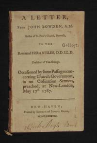 image of A LETTER FROM JOHN BOWDEN, A.M. RECTOR OF ST. PAUL'S CHURCH, NORWALK, TO THE REVEREND EZRA STILES, PRESIDENT OF YALE-COLLEGE; OCCASIONED BY SOME PASSAGES CONCERNING CHURCH GOVERNMENT, IN AN ORDINATION SERMON, PREACHED, AT NOW-LONDON, MAY 17th, 1787