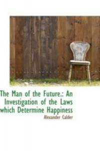 image of The Man of the Future.: An Investigation of the Laws which Determine Happiness