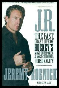 J. R. - The Fast Crazy Life of Hockey's Most Outspoken and Most Colourful Personality