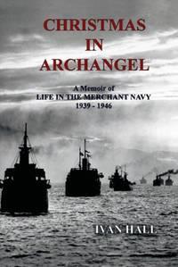 Christmas in Archangel: A Memoir of Life in the Merchant Navy 1939 - 1946