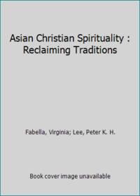 Asian Christian Spirituality : Reclaiming Traditions