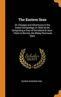 The Eastern Seas: Or  Voyages and Adventures in the Indian Archipelago  in 1832 33 34  Comprising a Tour of the Island of Java    Visits to Borneo  the Malay Peninsula  Siam