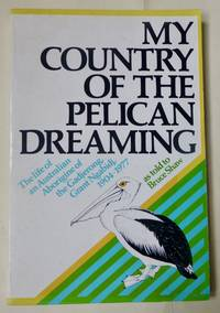 MY COUNTRY OF THE PELICAN DREAMING. The life of an Australian Aborigine of the Gadjerong, Grant Ngabidj, 1904-1977 as told to Bruce Shaw.