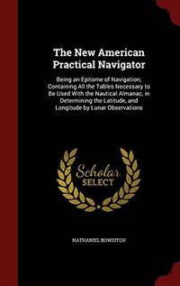 image of The New American Practical Navigator: Being an Epitome of Navigation; Containing All the Tables Necessary to Be Used with the Nautical Almanac, in Determining the Latitude, and Longitude by Lunar Observations