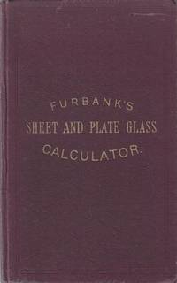 The Sheet and Plate Glass Calculator. Containing Above 25,000 Superficial Areas, with Numerous and Concise Examples for Readily Ascertaining the Contents of Any Number of Panes of Whatever Dimensions