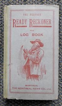 image of THE PERFECT READY RECKONER AND LOG BOOK, THE TRADER, FARMER, AND MECHANIC'S USEFUL ASSISTANT FOR BUYING AND SELLING ALL SORTS OF COMMODITIES, IN DOLLARS AND CENTS, SHOWING AT ONCE THE AMOUNT AND VALUE OF ANY NUMBER OR QUANTITY OF GOODS.