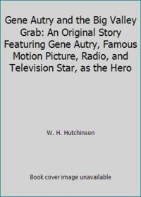Gene Autry and the Big Valley Grab: An Original Story Featuring Gene Autry  Famous Motion Picture  Radio  and Television Star  as the Hero