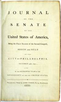 JOURNAL OF THE SENATE OF THE UNITED STATES OF AMERICA, BEING THE FIRST SESSION OF THE SECOND CONGRESS, BEGUN AND HELD AT THE CITY OF PHILADELPHIA, OCTOBER 24TH, 1791; AND IN THE SIXTEENTH YEAR OF THE SOVEREIGNTY OF THE SAID UNITED STATES by Senate, Second Congress - 1792