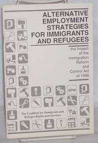 Alternative employment strategies for immigrants and refugees; the impact of the Immigration Reform and Control Act of 1986