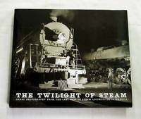 The Twilight of Steam Great Photography from the Last Days of Steam Locomotives in America