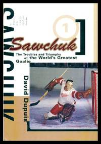 SAWCHUK - The Troubles and Triumphs of the World's Greatest Goalie