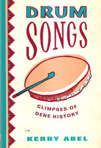 Drum Songs  Glimpses of Dene History by Kerry Abel - Paperback - 1993 - from Hockley Books and Biblio.com