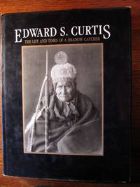 EDWARD S. CURTIS.  The Life and Times of a Shadow Catcher