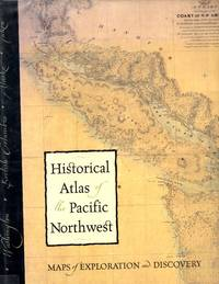 Historical Atlas of the Pacific Northwest: Maps of Exploration and Discovery British Columbia, Washington, Oregon, Alaska, Yukon