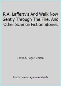 R.A. Lafferty's And Walk Now Gently Through The Fire. And Other Science Fiction Stories