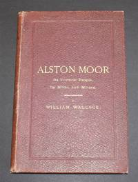 Alston Moor: Its Pastoral People: Its Mines and Miners; From the Earliest Periods To Recent Times by William Wallace - First Edition - 1890 - from Bailgate Books Ltd (SKU: 53920061025)